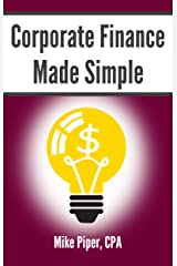 Corporate Finance Made Simple: Corporate Finance Explained in 100 Pages or Less (Financial Topics in 100 Pages or Less) Kindle Edition