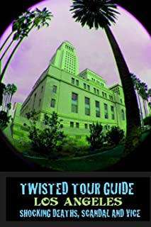 Twisted Tour Guide Los Angeles: Shocking Deaths, Scandals and Vice