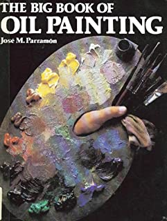 The Big Book of Oil Painting: The History, the Studio, the Materials, the Techniques, the Subjects, the Theory and Practice of Oil Painting