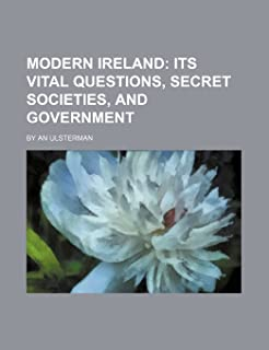 Modern Ireland; Its Vital Questions, Secret Societies, and Government. by an Ulsterman