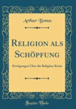 Religion als Schöpfung: Erwägungen Über die Religiöse Krisis (Classic Reprint) (German Edition)