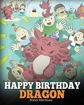 Happy Birthday, Dragon!: Celebrate The Perfect Birthday For Your Dragon. A Cute and Fun Children Story To Teach Kids To Celebrate Birthday: Volume 6