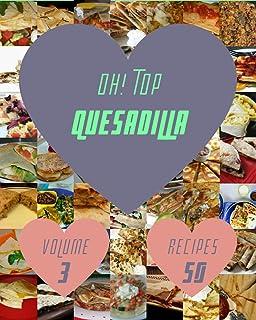 Oh! Top 50 Quesadilla Recipes Volume 3: A Quesadilla Cookbook for All Generation