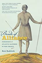 Bonds of Alliance: Indigenous and Atlantic Slaveries in New France (Published by the Omohundro Institute of Early American History and Culture and the University of North Carolina Press)