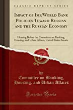 Impact of Imf/World Bank Policies Toward Russian and the Russian Economy: Hearing Before the Committee on Banking, Housing, and Urban Affairs, United States Senate (Classic Reprint)