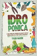 Idroponica: La guida completa per principianti per impostare e creare un giardino idroponico con le migliori tecniche per ...