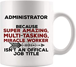 Administrator Mug Coffee Best Ever Cup - Amazing Miracle Not Job Title Administrative Professional Nurse Assistant Funny World Best Gift Mom Dad Future Retirement Mug