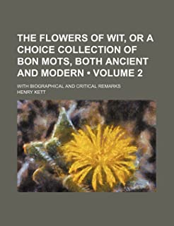 The Flowers of Wit, or a Choice Collection of Bon Mots, Both Ancient and Modern (Volume 2); With Biographical and Critical...