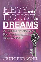 Keys to the House of Dreams: A Guided Workbook For Understanding Your Dreams