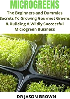 MICROGREENS: THE BEGINNERS AND DUMMIES SECRETS TO GROWING GOURMET GREENS & BUILDING A WILDLY SUCCESSFUL MICROGREEN BUSINESS