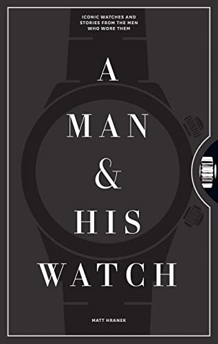 A Man And His Watch Iconic Watches And Stories From The Men Who Wore Them