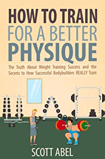 How to Train for a Better Physique: The Truth About Weight Training Success and the Secrets to How Successful Bodybuilders REALLY Train