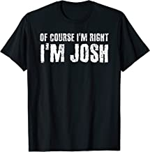 OF COURSE I'M RIGHT I'M JOSH Funny Personalized Name Gift T-Shirt