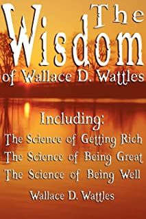 The Wisdom of Wallace D. Wattles - Including: The Science of Getting Rich, The Science of Being Great & The Science of Bei...
