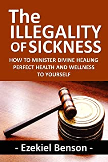 The Illegality of Sickness: How to Minister Divine Healing Perfect Health and Wellness to Yourself