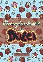 Il mio quaderno di ricette di Dolci: Ricettario da scrivere personalizzabile | Libro ricette da scrivere | 100 pagine da R...