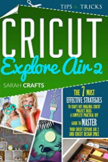Cricut Explore Air 2: The 7 Most Effective Strategies to Craft Out Original Cricut Project Ideas. A Complete Practical DIY...