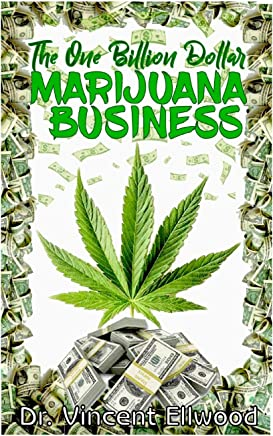 The One Billion Dollar Marijuana Business: The Perfect Guide to Starting a Lucrative Marijuana Business with Explicit Explanations on Outdoor and Indoor(hydroponics) growing system.