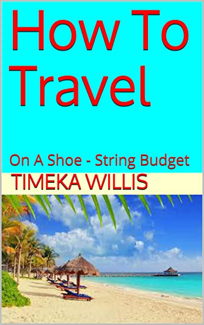 How To Travel: On A Shoe - String Budget (English Edition)