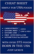CHEAT SHEET SIMPLY for USA FOODS: CARBOHYDRATE, GLYCEMIC INDEX, GLYCEMIC LOAD FOODS Listed from LOW to HIGH + High FIBER FOODS Listed from HIGH TO LOW with OVER 375 foods BORN IN THE USA