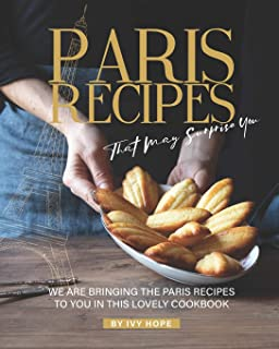 Paris Recipes That May Surprise You: We Are Bringing the Paris Recipes to You in This Lovely Cookbook