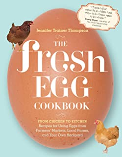 The Fresh Egg Cookbook: From Chicken to Kitchen, Recipes for Using Eggs from Farmers' Markets, Local Farms, and Your Own B...