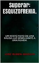 Superar: ESQUIZOFRENIA.: Um rosto feito de uma pálida luz semelhante a uma nuvem. (CATEGORIA: COMPREENSÃO. Livro 27) (Portuguese Edition)