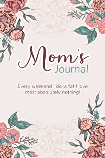 Mom's Journal Every weekend I do what I love most absolutely nothing!: Notebook Gift for the Best Mom Ever, Birthday's Gif...