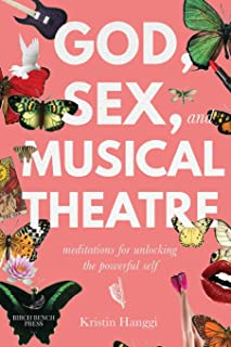God, Sex, and Musical Theatre: Meditations for Unlocking the Powerful Self