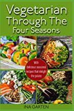 Vegetarian through the four seasons: With delicious seasonal recipes that delight the palate