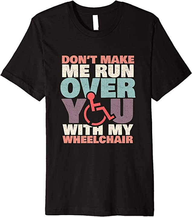 'Don't Make Me Run Over You' Funny Wheelchair Gift Shirt