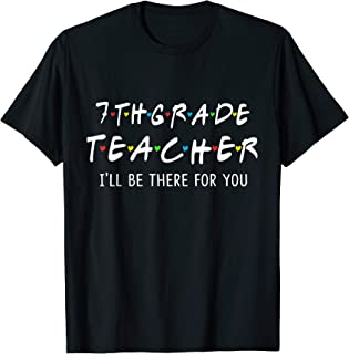 7Th Grade Teacher I'll Be There For You Shirt