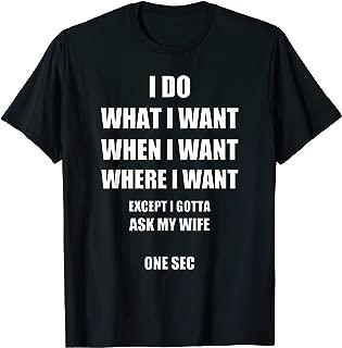 Mens I Do What I Want - Gotta Ask My Wife - Funny Husband Shirt