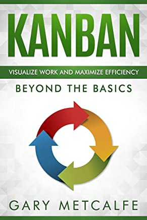 Kanban: Visualize Work and Maximize Efficiency: Beyond the Basics