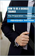 How to be a Kickass Trainer: The Preparation - Volume 1 (Kickass Trainer series)