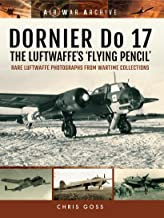 DORNIER Do 17 - The Luftwaffe's 'Flying Pencil': Rare Luftwaffe Photographs From Wartime Collections (Air War Archive)