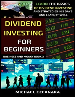 Dividend Investing For Beginners: Learn The Basics Of Dividend Investing And Strategies In 5 Days And Learn It Well