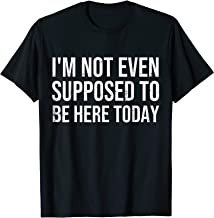 I'm Not Even Supposed To Be Here Today Funny Sayings T-shirt