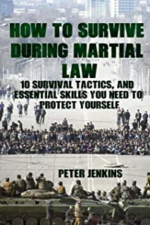 How To Survive During Martial Law: 10 Survival Tactics, And Essential Skills You Need To Protect Yourself: (Apocalypse Sur...