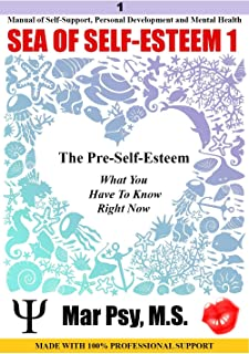 SEA OF SELF-ESTEEM 1: The Pre-self-esteem What You Have To Know Rigth Now: Manual of Self-Support, Personal Development and Mental Health MADE WITH 100% PROFESSIONAL SUPPORT