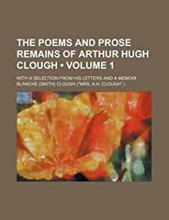 The Poems and Prose Remains of Arthur Hugh Clough (Volume 1); With a Selection from His Letters and a Memoir
