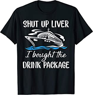 Funny Cruise Shut Up Liver I Bought The Drink Package T-Shirt