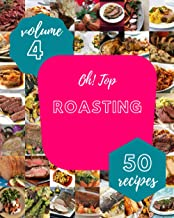 Oh! Top 50 Roasting Recipes Volume 4: A Roasting Cookbook for Your Gathering