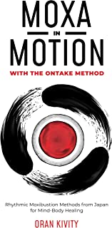 MOXA IN MOTION WITH THE ONTAKE METHOD: Rhythmic Moxibustion Methods from Japan for Mind-Body Healing