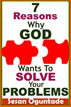 7 Reasons Why God Wants To Solve Your Problems: Christian Secrets to a Happy Life