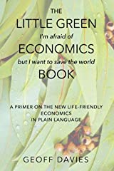 The Little Green (I'm afraid of) Economics (but I want to save the world) Book: A primer on the new life-friendly economics, in plain language Kindle Edition