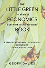 The Little Green (I'm afraid of) Economics (but I want to save the world) Book: A primer on the new life-friendly economic...