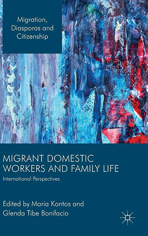 Migrant Domestic Workers and Family Life: International Perspectives (Migration, Diasporas and Citizenship)
