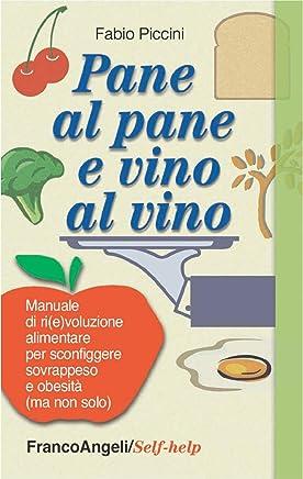 Pane al pane e vino al vino. Manuale di ri(e)voluzione alimentare per sconfiggere sovrappeso e obesità (ma non solo)