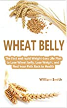 Wheat belly: The Fast and rapid Weight-Loss Life Plan to Lose Wheat belly, Lose Weight, and Find Your Path Back to Health